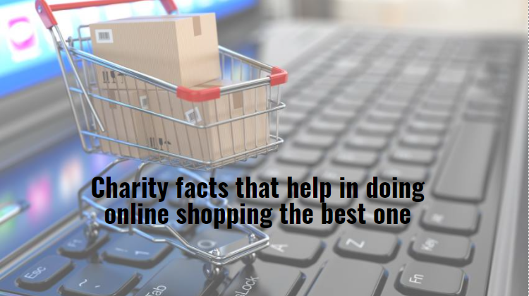 Charity facts that help in doing online shopping the best one