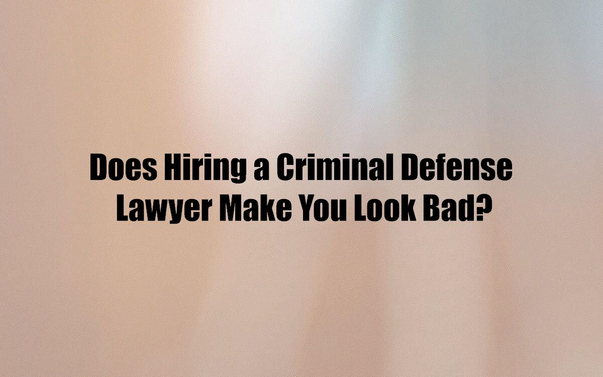 Does Hiring a Criminal Defense Lawyer Make You Look Bad?